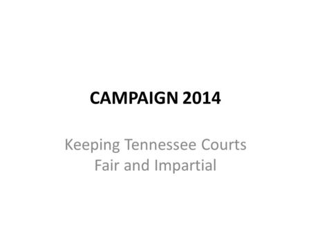 CAMPAIGN 2014 Keeping Tennessee Courts Fair and Impartial.