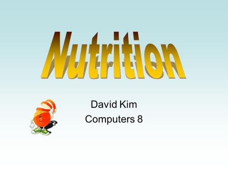 David Kim Computers 8. The major source of energy Like fuel in body Take 45%~60% calories of body Two major types -Simple: Dairy products and fruit -Complex: