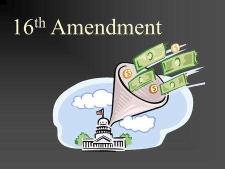 16 th Amendment. The 16th Amendment to the United States Constitution (1913) gave Congress the power to tax income.