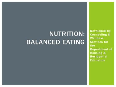 Developed by Counseling & Wellness Services for the Department of Housing & Residential Education NUTRITION: BALANCED EATING.