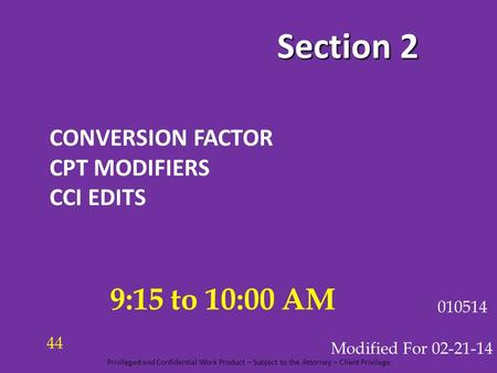 Section 2 CONVERSION FACTOR CPT MODIFIERS CCI EDITS Modified For 02-21-14 010514 9:15 to 10:00 AM 44 Privileged and Confidential Work Product – Subject.