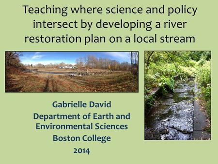 Teaching where science and policy intersect by developing a river restoration plan on a local stream Gabrielle David Department of Earth and Environmental.