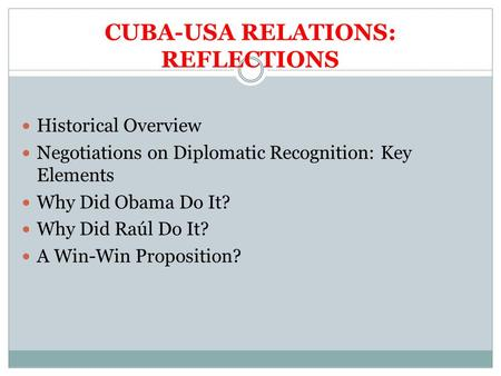 CUBA-USA RELATIONS: REFLECTIONS Historical Overview Negotiations on Diplomatic Recognition: Key Elements Why Did Obama Do It? Why Did Raúl Do It? A Win-Win.