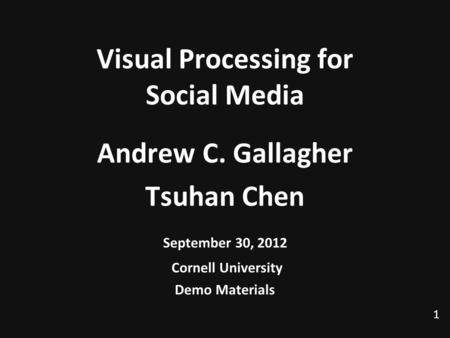 1 Visual Processing for Social Media Andrew C. Gallagher Tsuhan Chen September 30, 2012 Cornell University Demo Materials TexPoint fonts used in EMF. Read.