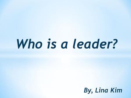 Who is a leader? By, Lina Kim. * In July 27,2004 Barack Obama gave out a speech and it was an inspiring speech and this speech changed his life. * He.