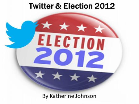 Twitter & Election 2012 By Katherine Johnson. Romney vs. Obama Followers: 1,186,658 Tweets: 1,184 Retweets: 3,628 Followers:20,192,254 Tweets: 6,343 Retweets: