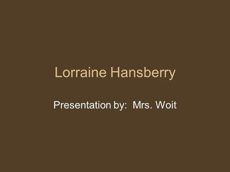 Lorraine Hansberry Presentation by: Mrs. Woit. Early Life Born in Chicago May 1930 Her parents were well educated and successful She lived in Chicago's.