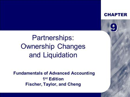 CHAPTER Partnerships: Ownership Changes and Liquidation Fundamentals of Advanced Accounting 1 st Edition Fischer, Taylor, and Cheng 9 9.