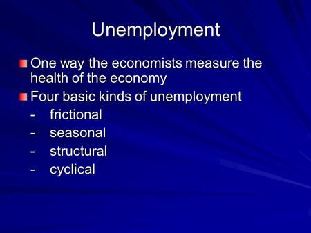 Unemployment One way the economists measure the health of the economy Four basic kinds of unemployment -frictional -seasonal -structural -cyclical.