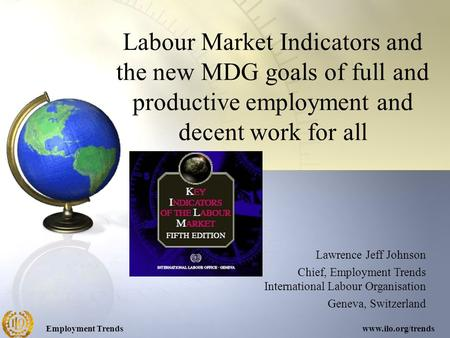 Employment Trendswww.ilo.org/trends Labour Market Indicators and the new MDG goals of full and productive employment and decent work for all Lawrence Jeff.