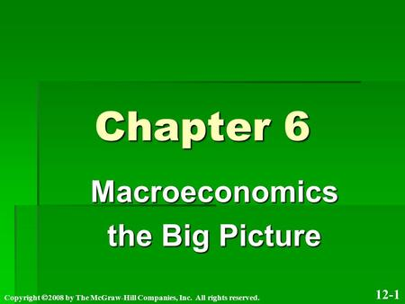 Chapter 6 Macroeconomics the Big Picture 12-1 Copyright  2008 by The McGraw-Hill Companies, Inc. All rights reserved.