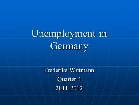 1 Unemployment in Germany Frederike Wittmann Quarter 4 2011-2012.