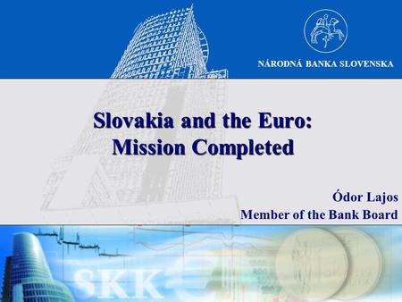 NÁRODNÁ BANKA SLOVENSKA Slovakia and the Euro: Mission Completed Ódor Lajos Member of the Bank Board.