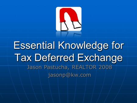 Essential Knowledge for Tax Deferred Exchange Jason Pastucha, REALTOR 2008