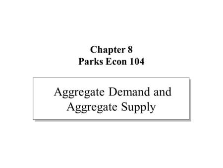 Chapter 8 Parks Econ 104 Aggregate Demand and Aggregate Supply.