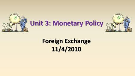 Unit 3: Monetary Policy Foreign Exchange 11/4/2010.