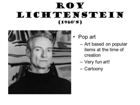 Roy Lichtenstein (1960's) Pop art –Art based on popular items at the time of creation –Very fun art! –Cartoony.