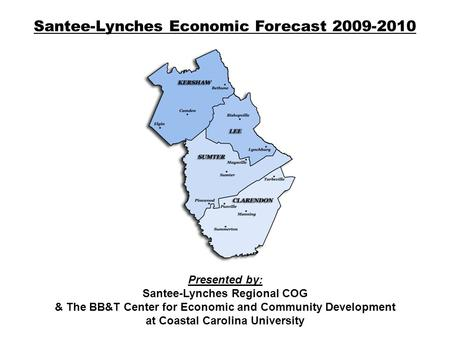 Santee-Lynches Economic Forecast 2009-2010 Presented by: Santee-Lynches Regional COG & The BB&T Center for Economic and Community Development at Coastal.