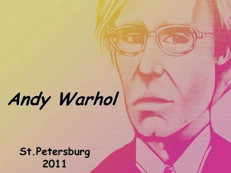 Andy Warhol St.Petersburg 2011. Andy Warhol was born in 1928 in Pittsburgh, Pennsylvania.Andy Warhol was born in 1928 in Pittsburgh, Pennsylvania. He.