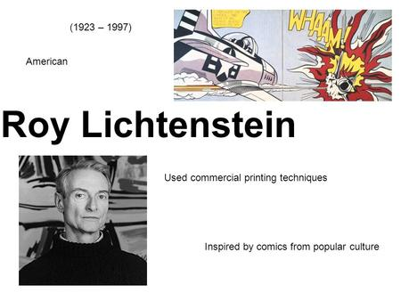 Roy Lichtenstein (1923 – 1997) American Used commercial printing techniques Inspired by comics from popular culture.
