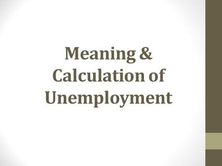 Meaning & Calculation of Unemployment. Objectives: How is unemployment measured and calculated? What is the relationship between the unemployment rate.