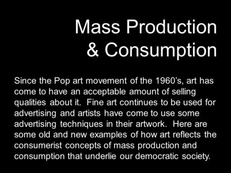 Mass Production & Consumption Since the Pop art movement of the 1960's, art has come to have an acceptable amount of selling qualities about it. Fine art.