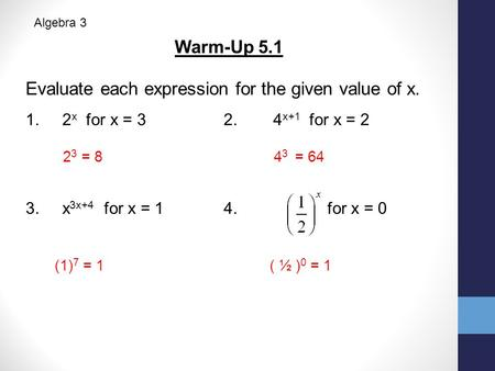 Warm-Up 5.1 Evaluate each expression for the given value of x. 1. 2 x for x = 32.4 x+1 for x = 2 3. x 3x+4 for x = 14. for x = 0 2 3 = 8 4 3 = 64 (1) 7.