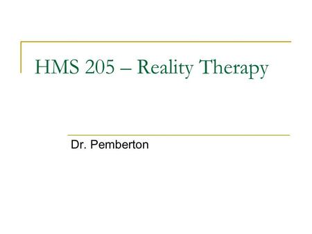 HMS 205 – Reality Therapy Dr. Pemberton. Reality Therapy Basic Beliefs Emphasis is on responsibility Therapist's function is to keep therapy focused on.