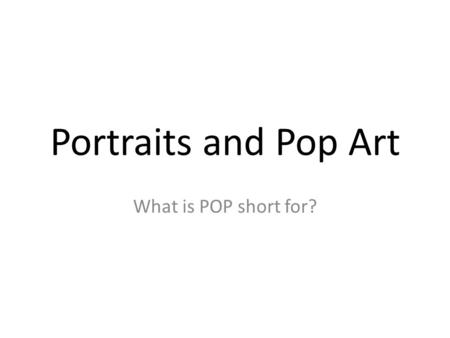 Portraits and Pop Art What is POP short for?. Andy Warhol: Father of POP Art 1928-1987.