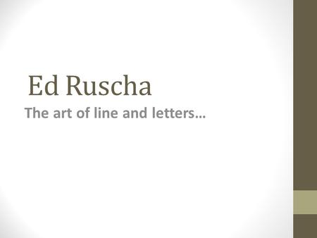 Ed Ruscha The art of line and letters…. Artist Background Born and raised in the Midwest then moved to Los Angeles to start his art career. Continues.