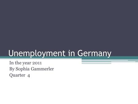 Unemployment in Germany In the year 2011 By Sophia Gammerler Quarter 4.