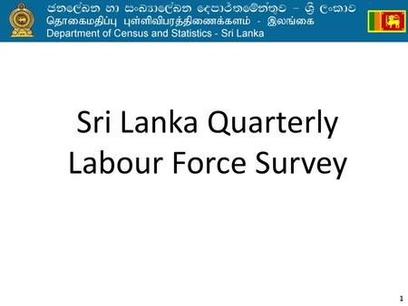 1 Sri Lanka Quarterly Labour Force Survey. Household surveys before 1990 Labour Force and Socio Economic Survey (LFSES) 1980/811985/86 After 5 years 19901969/70.
