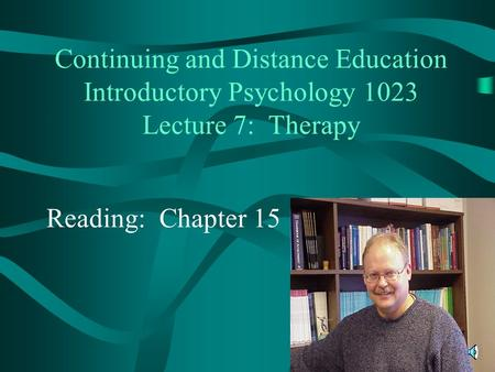 Continuing and Distance Education Introductory Psychology 1023 Lecture 7: Therapy Reading: Chapter 15.