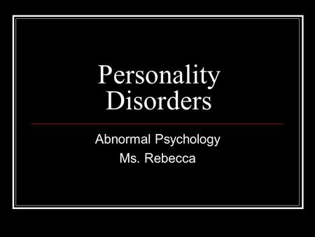 Personality Disorders Abnormal Psychology Ms. Rebecca.