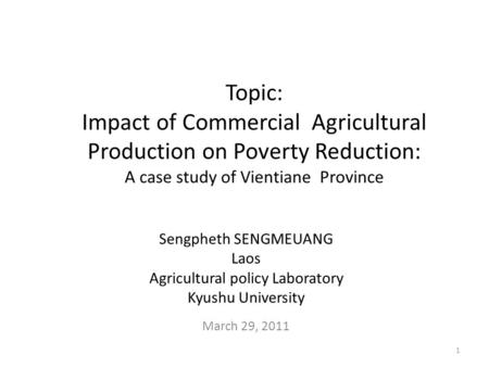 Topic: Impact of Commercial Agricultural Production on Poverty Reduction: A case study of Vientiane Province Sengpheth SENGMEUANG Laos Agricultural policy.