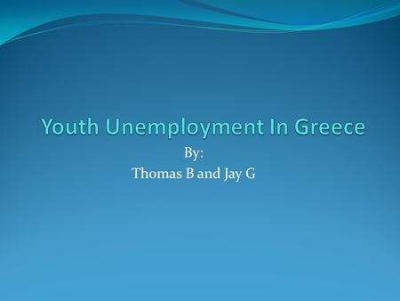 By: Thomas B and Jay G. Our claim Youth unemployment in Greece is rising each year and it needs to be stopped before it creates a bigger problem.