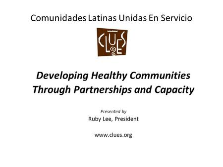 Comunidades Latinas Unidas En Servicio Developing Healthy Communities Through Partnerships and Capacity Presented by Ruby Lee, President www.clues.org.