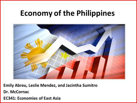 Economy of the Philippines Emily Abreu, Leslie Mendez, and Jacintha Sumitro Dr. McCornac EC341: Economies of East Asia.