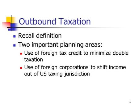 1 Outbound Taxation Recall definition Two important planning areas: Use of foreign tax credit to minimize double taxation Use of foreign corporations to.