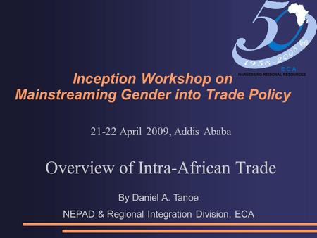Inception Workshop on Mainstreaming Gender into Trade Policy 21-22 April 2009, Addis Ababa Overview of Intra-African Trade By Daniel A. Tanoe NEPAD & Regional.