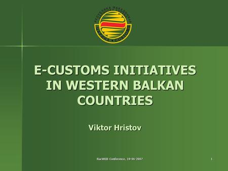 RacWEB Conference, 19-06-2007 1 E-CUSTOMS INITIATIVES IN WESTERN BALKAN COUNTRIES Viktor Hristov.