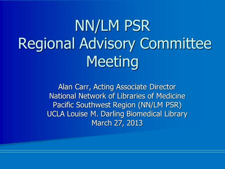 NN/LM PSR Regional Advisory Committee Meeting Alan Carr, Acting Associate Director National Network of Libraries of Medicine Pacific Southwest Region (NN/LM.