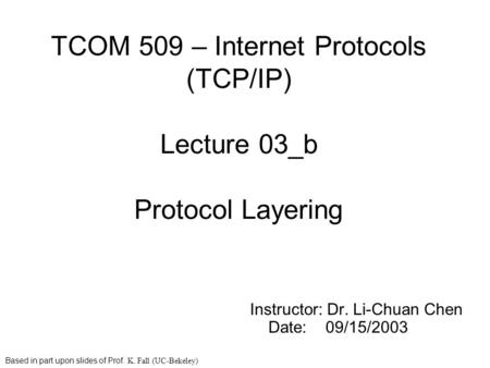 TCOM 509 – Internet Protocols (TCP/IP) Lecture 03_b Protocol Layering Instructor: Dr. Li-Chuan Chen Date: 09/15/2003 Based in part upon slides of Prof.
