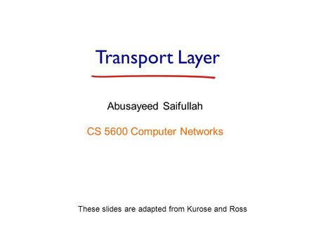 Transport Layer Abusayeed Saifullah CS 5600 Computer Networks These slides are adapted from Kurose and Ross.
