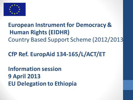 European Instrument for Democracy & Human Rights (EIDHR) Country Based Support Scheme (2012/2013) CfP Ref. EuropAid 134-165/L/ACT/ET Information session.