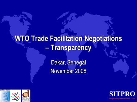 SITPRO Simplifying International Trade WTO Trade Facilitation Negotiations – Transparency Dakar, Senegal November 2008.