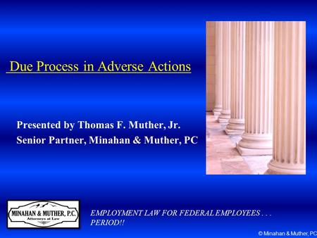 Due Process in Adverse Actions Presented by Thomas F. Muther, Jr. Senior Partner, Minahan & Muther, PC EMPLOYMENT LAW FOR FEDERAL EMPLOYEES... PERIOD!!