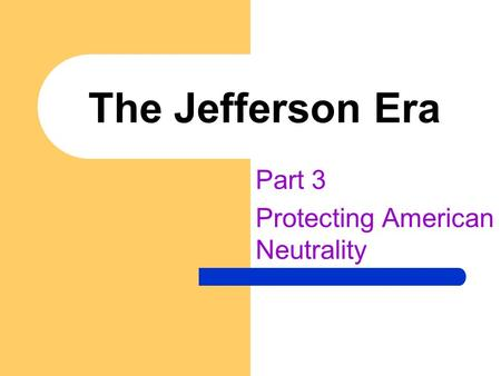 The Jefferson Era Part 3 Protecting American Neutrality.