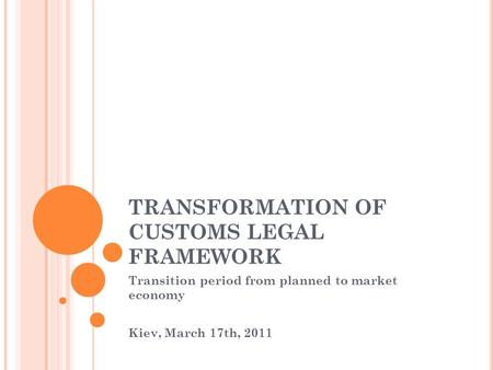 TRANSFORMATION OF CUSTOMS LEGAL FRAMEWORK Transition period from planned to market economy Kiev, March 17th, 2011.