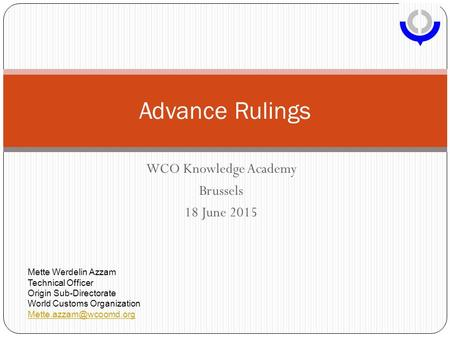 WCO Knowledge Academy Brussels 18 June 2015 Advance Rulings Mette Werdelin Azzam Technical Officer Origin Sub-Directorate World Customs Organization